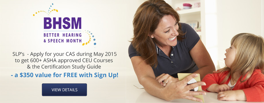 May is National Speech & Hearing Month! SLP's  - Apply for your CAS during May 2015 and get  600+ CEU Courses & the Certification Study Guide  - a $350 value for FREE with Sign Up!